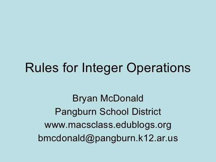 Rules for Integer Operations Bryan McDonald Pangburn School District www.macsclass.edublogs.org [email_address]