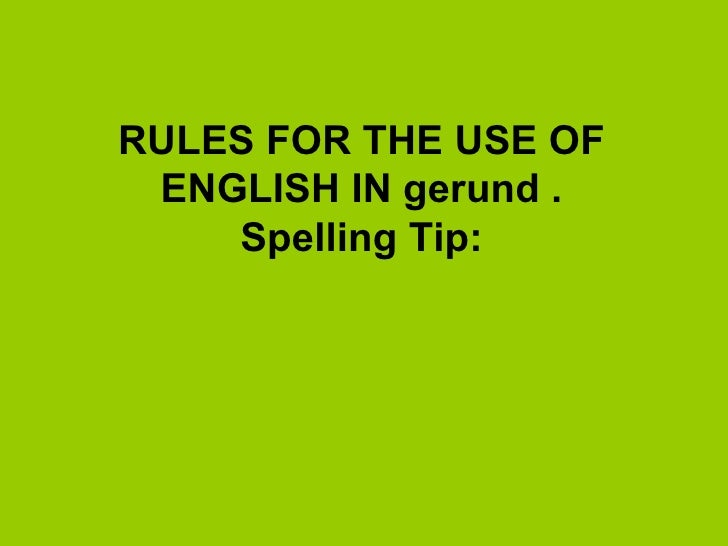 RULES FOR THE USE OF ENGLISH IN gerund  . Spelling Tip: