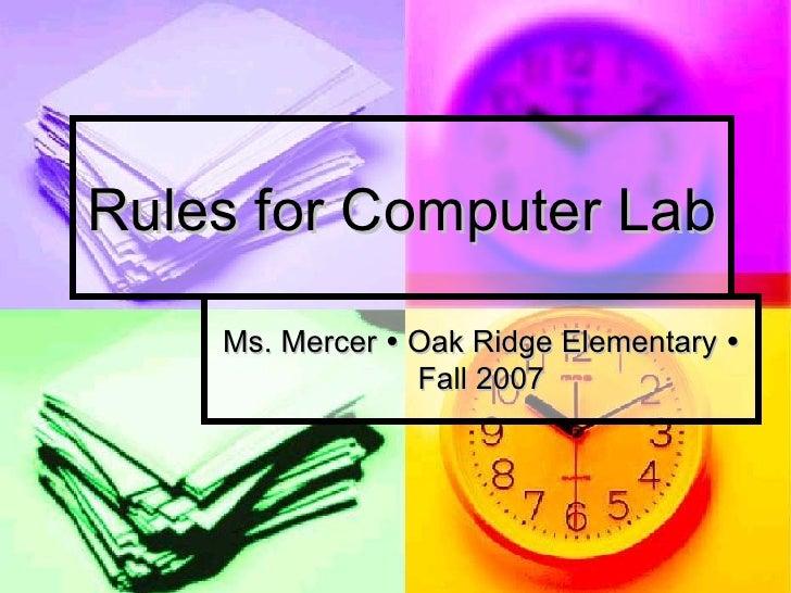 Rules for Computer Lab Ms. Mercer    Oak Ridge Elementary    Fall 2007