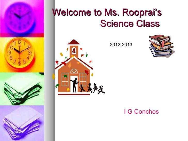 Welcome to Ms. Rooprai's          Science Class            2012-2013                 I G Conchos