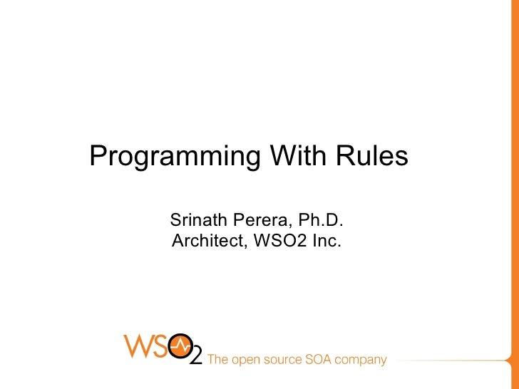 Programming With Rules       Srinath Perera, Ph.D.      Architect, WSO2 Inc.