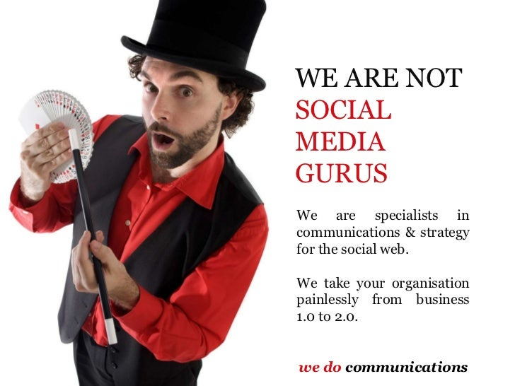 WE ARE NOT  SOCIAL MEDIA GURUS We are specialists in communications & strategy for the social web.  We take your organisat...