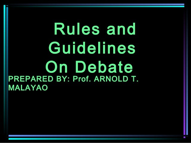 Rules and Guidelines On Debate  PREPARED BY: Prof. ARNOLD T. MALAYAO