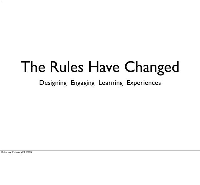The Rules Have Changed Designing Engaging Learning Experiences Saturday, February 21, 2009