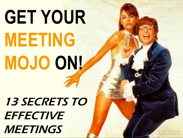 GET YOUR MEETING MOJO ON! 13 SECRETS TO EFFECTIVE MEETINGS http://www.flickr.com/p hotos/breakfast_on_pl uto/