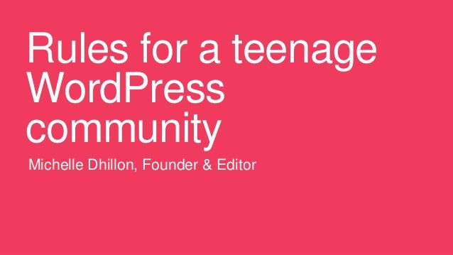 Rules for a teenage WordPress community Michelle Dhillon, Founder & Editor