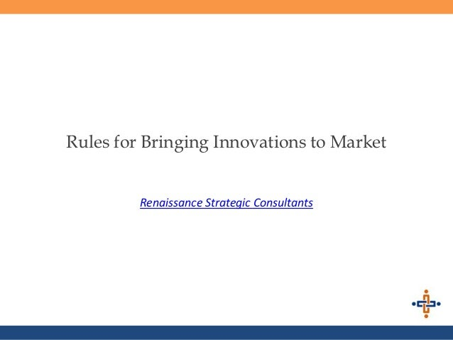 Rules for Bringing Innovations to Market         Renaissance Strategic Consultants