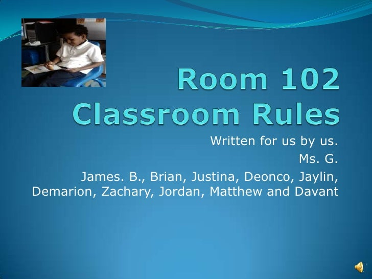 Room 102 Classroom Rules<br />Written for us by us.   <br />Ms. G.<br />James. B., Brian, Justina, Deonco, Jaylin, Demario...