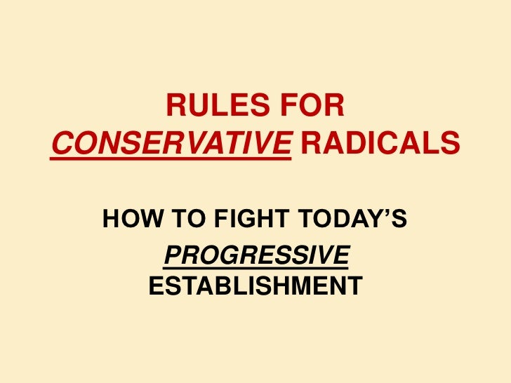 RULES FOR CONSERVATIVE RADICALS<br />HOW TO FIGHT TODAY'S<br />PROGRESSIVE  ESTABLISHMENT<br />
