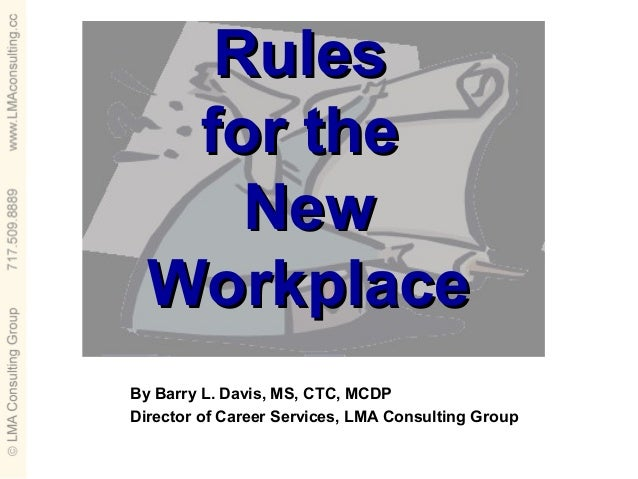 Rules   for the     New  WorkplaceBy Barry L. Davis, MS, CTC, MCDPDirector of Career Services, LMA Consulting Group