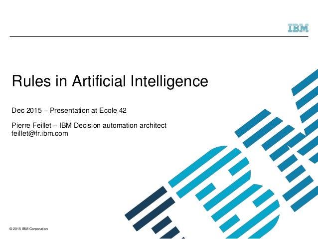 © 2015 IBM Corporation Rules in Artificial Intelligence Dec 2015 – Presentation at Ecole 42 Pierre Feillet – IBM Decision ...