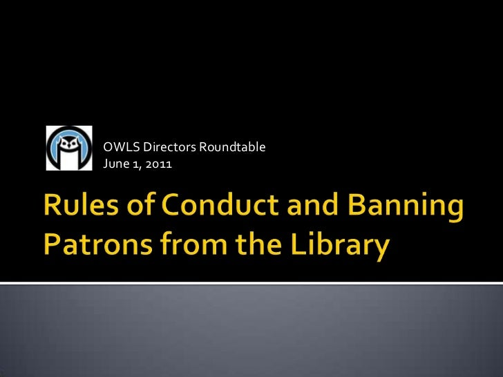 Rules of Conduct and Banning Patrons from the Library<br />OWLS Directors Roundtable<br />June 1, 2011<br />
