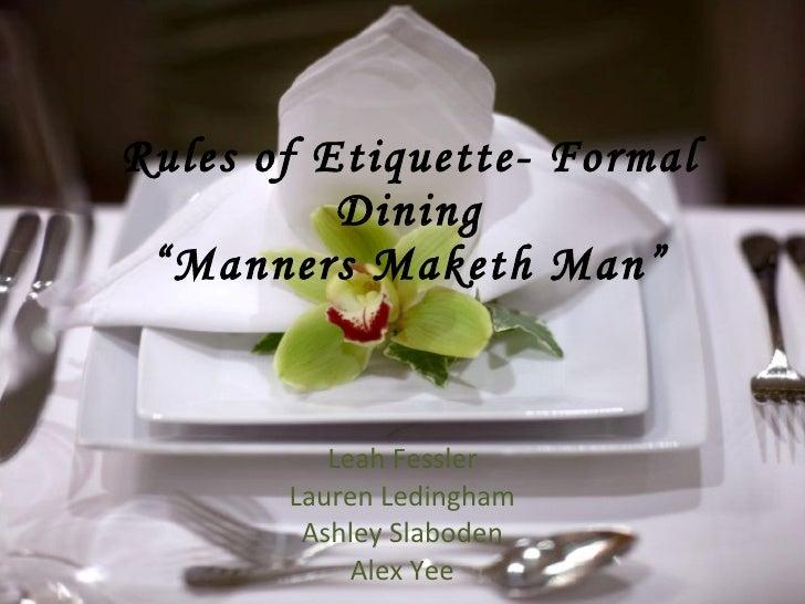 "Rules of Etiquette- Formal Dining ""Manners Maketh Man"" Leah Fessler Lauren Ledingham Ashley Slaboden Alex Yee"