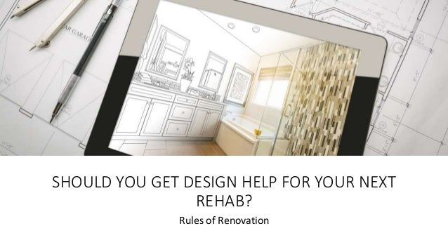 SHOULD YOU GET DESIGN HELP FOR YOUR NEXT REHAB? Rules of Renovation