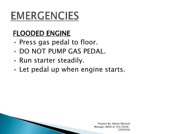 FLOODED ENGINE<br />• Press gas pedal to floor.<br />• DO NOT PUMP GAS PEDAL.<br />• Run starter steadily.<br />• Let peda...