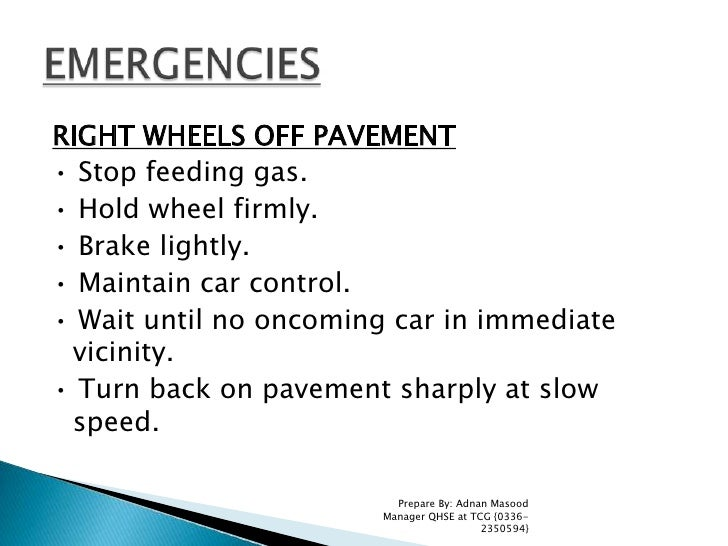 RIGHT WHEELS OFF PAVEMENT<br />• Stop feeding gas.<br />• Hold wheel firmly.<br />• Brake lightly.<br />• Maintain car con...