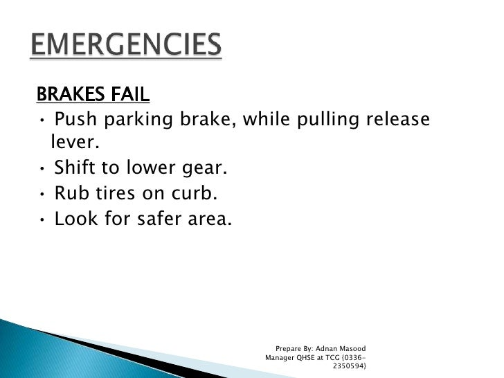 BRAKES FAIL<br />• Push parking brake, while pulling release lever.<br />• Shift to lower gear.<br />• Rub tires on curb.<...