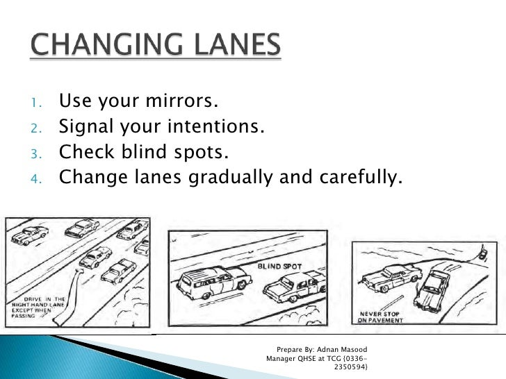 Use your mirrors. <br />Signal your intentions.<br />Check blind spots. <br />Change lanes gradually and carefully.<br />P...