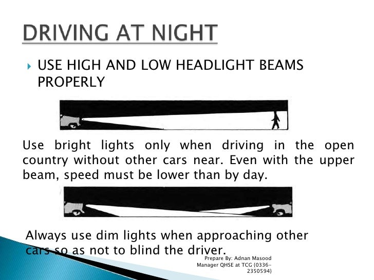 USE HIGH AND LOW HEADLIGHT BEAMS PROPERLY<br />Prepare By: Adnan Masood Manager QHSE at TCG {0336-2350594}<br />DRIVING AT...