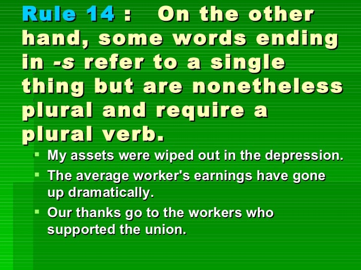 Rule 14  :  On the other hand, some words ending in  -s  refer to a single thing but are nonetheless plural and require a ...