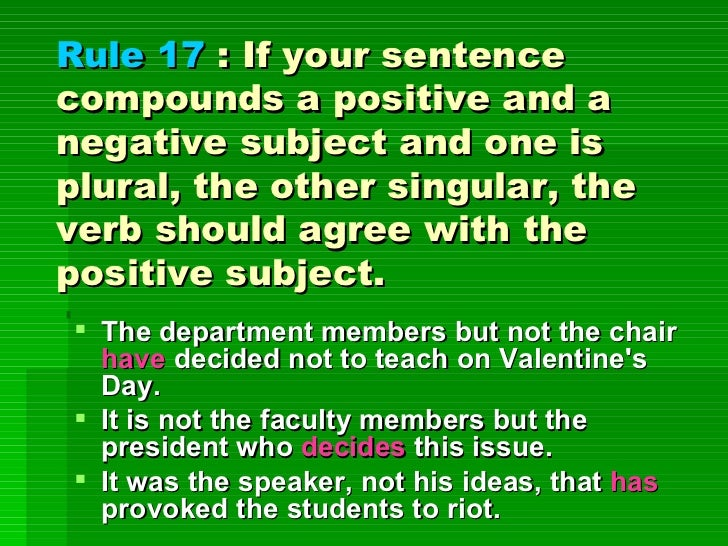 Rule 17  : If your sentence compounds a positive and a negative subject and one is plural, the other singular, the verb sh...