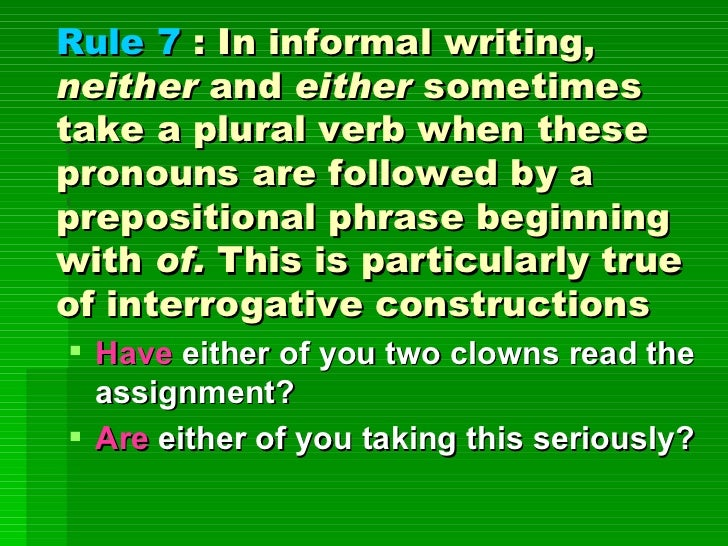 Rule 7  : In informal writing,  neither  and  either  sometimes take a plural verb when these pronouns are followed by a p...