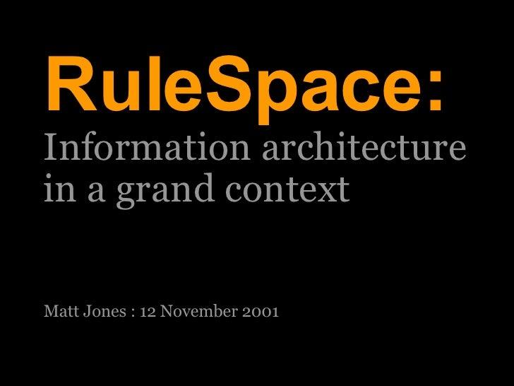 27/05/09 RuleSpace: Information architecture  in a grand context Matt Jones : 12 November 2001