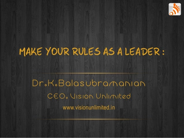 MAKE YOUR RULES AS A LEADER :  Dr.K.Balasubramanian     CEO, Vision Unlimited        www.visionunlimited.in