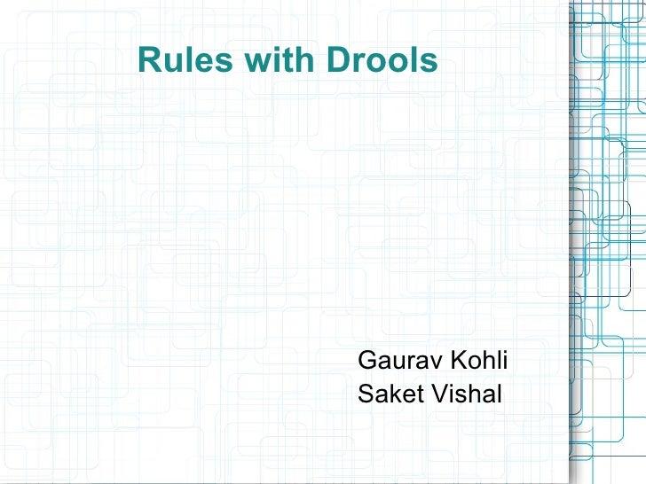 Rules with Drools <ul><li>Gaurav Kohli </li></ul><ul><li>Saket Vishal </li></ul>