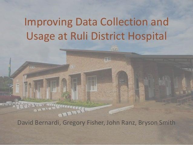Improving Data Collection and   Usage at Ruli District HospitalDavid Bernardi, Gregory Fisher, John Ranz, Bryson Smith