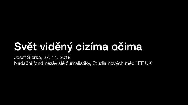 Svět viděný cizíma očima Josef Šlerka, 27. 11. 2018  Nadační fond nezávislé žurnalistiky, Studia nových médií FF UK