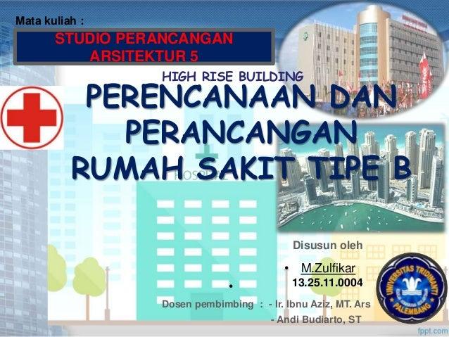 STUDIO PERANCANGAN ARSITEKTUR 5 Mata kuliah : HIGH RISE BUILDING PERENCANAAN DAN PERANCANGAN RUMAH SAKIT TIPE B Disusun ol...