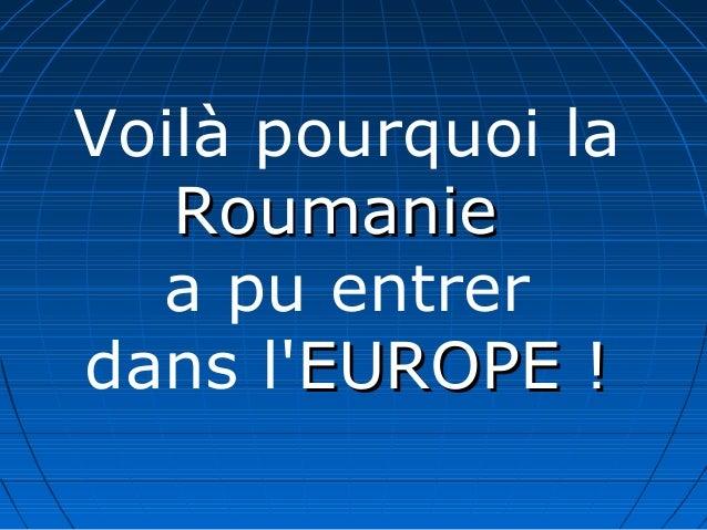 Voilà pourquoi la RoumanieRoumanie a pu entrer dans l'EUROPE !EUROPE !