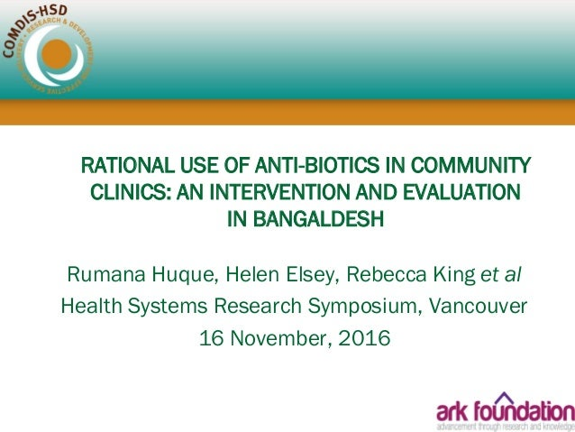 RATIONAL USE OF ANTI-BIOTICS IN COMMUNITY CLINICS: AN INTERVENTION AND EVALUATION IN BANGALDESH Rumana Huque, Helen Elsey,...