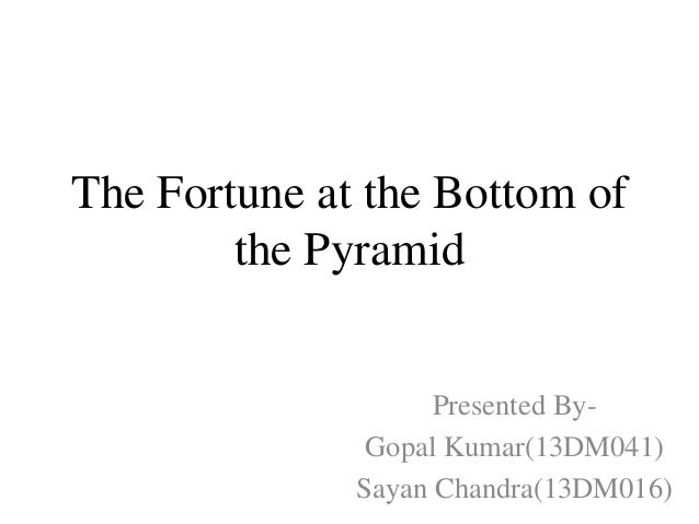 The Fortune at the Bottom of the Pyramid Presented By- Gopal Kumar(13DM041) Sayan Chandra(13DM016)