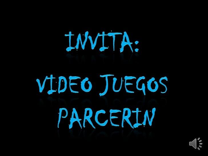 INVITA:<br />VIDEO JUEGOS <br />PARCERIN<br />