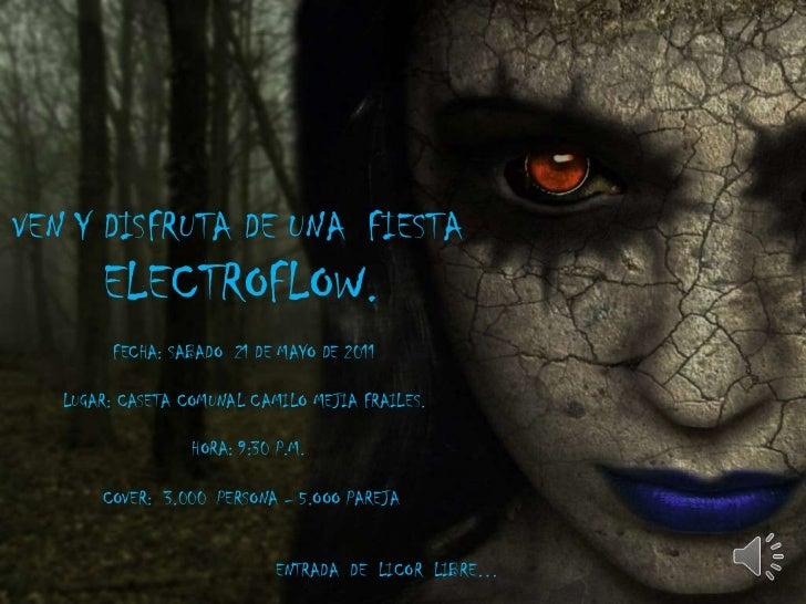 VEN Y DISFRUTA DE UNA  FIESTA  <br />      ELECTROFLOW.<br />                  FECHA: SABADO  21 DE MAYO DE 2011<br />    ...