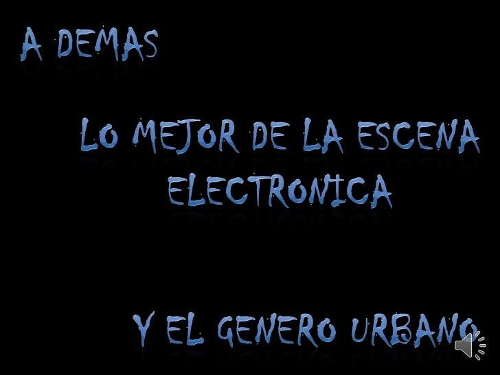 A DEMAS<br />LO MEJOR DE LA ESCENA <br />ELECTRONICA <br />Y EL GENERO URBANO<br />