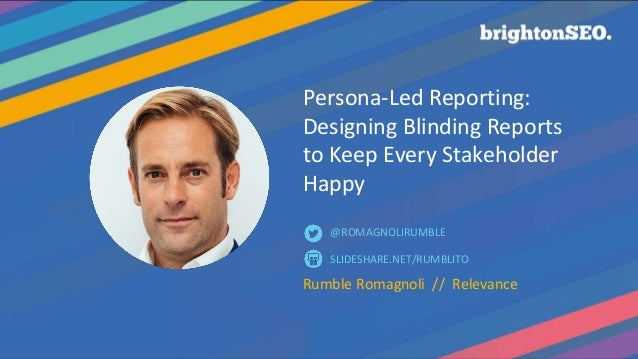 Persona-Led Reporting: Designing Blinding Reports to Keep Every Stakeholder Happy Rumble Romagnoli // Relevance SLIDESHARE...