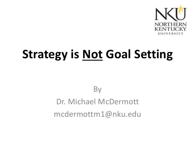 Strategy is Not Goal Setting By Dr. Michael McDermott mcdermottm1@nku.edu