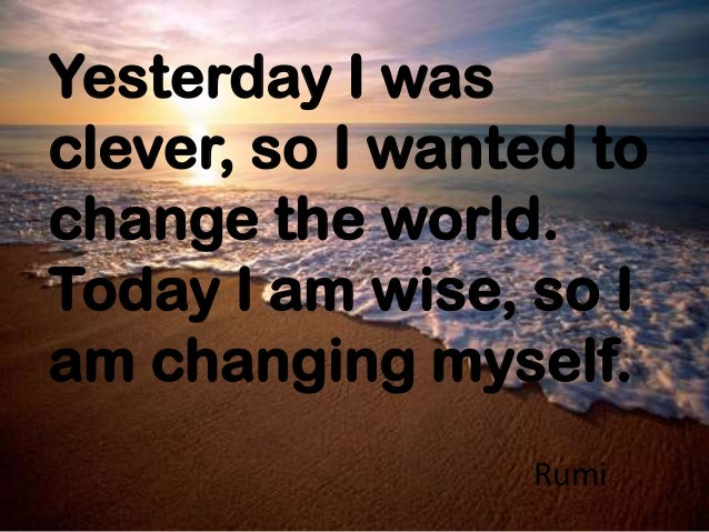 Yesterday I was clever, so I wanted to change the world. Today I am wise, so I am changing myself. Rumi