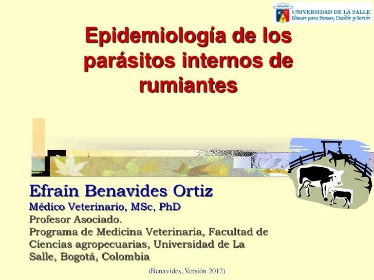 Epidemiología de los          parásitos internos de               rumiantesEfraín Benavides OrtizMédico Veterinario, MSc, ...
