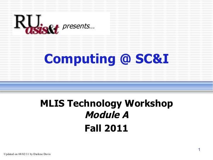 Computing @ SC&I MLIS Technology Workshop Module A Fall 2011 presents… Updated on  08/02/11  by Darlene Davis
