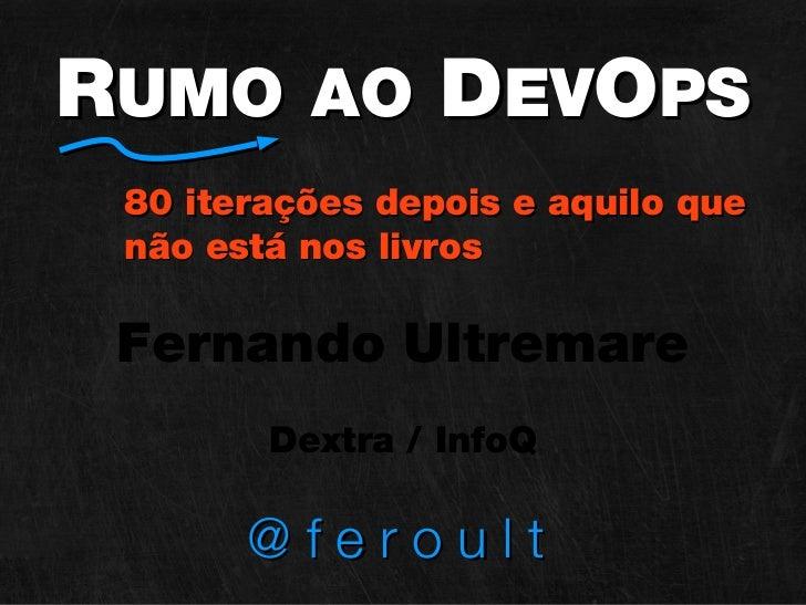 RUMO AO DEVOPS 80 iterações depois e aquilo que não está nos livros Fernando Ultremare        Dextra / InfoQ       @feroult