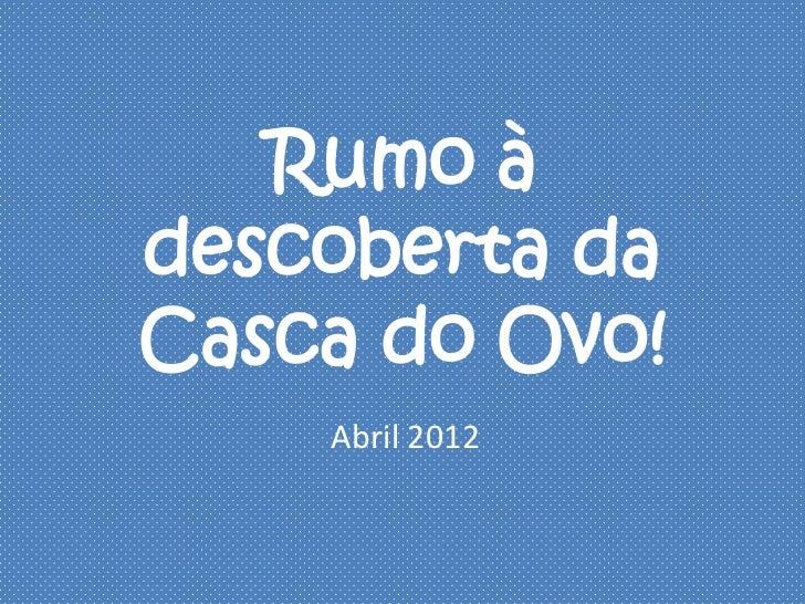 Rumo àdescoberta daCasca do Ovo!    Abril 2012