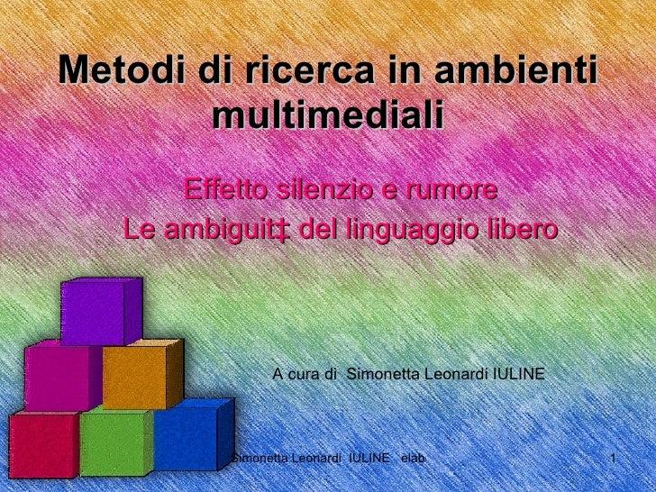 Metodi di ricerca in ambienti multimediali Effetto silenzio e rumore Le ambiguità del linguaggio libero A cura di  Simonet...