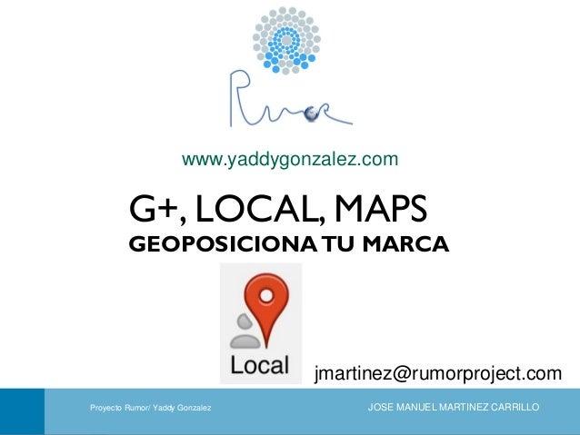 www.yaddygonzalez.com  G+, LOCAL, MAPS GEOPOSICIONA TU MARCA  jmartinez@rumorproject.com Portada Proyecto Rumor/ Yaddy Gon...