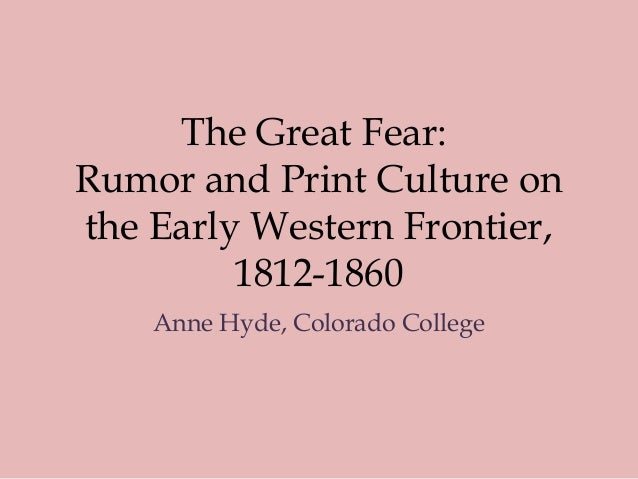 The Great Fear: Rumor and Print Culture on the Early Western Frontier, 1812-1860 Anne Hyde, Colorado College