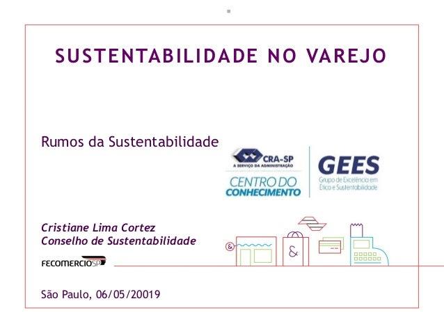 SUSTENTABILIDADE NO VAREJO  Rumos da Sustentabilidade Cristiane Lima Cortez Conselho de Sustentabilidade São Paulo, 06/05...