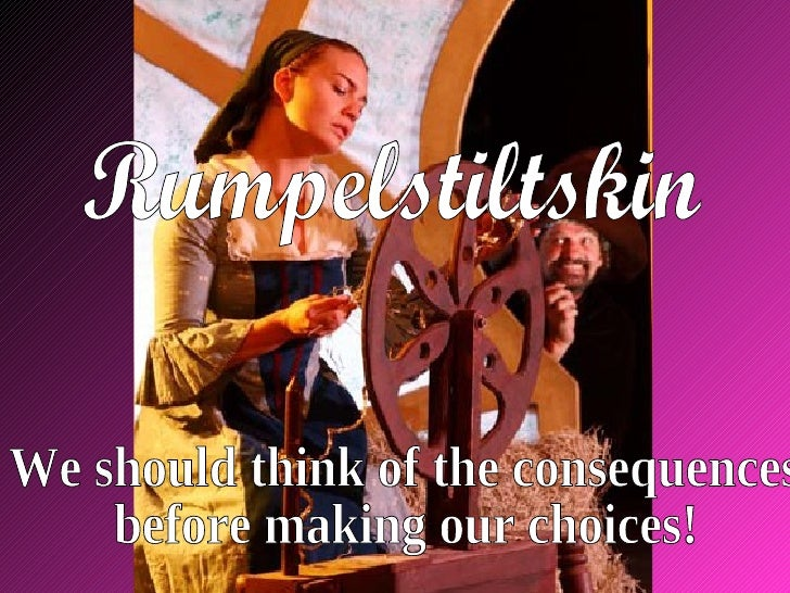 Rumpelstiltskin We should think of the consequences  before making our choices!